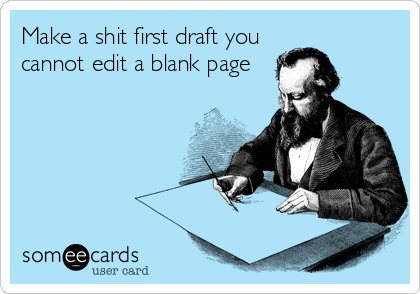 someecards.com - Make a shit first draft you cannot edit a blank page